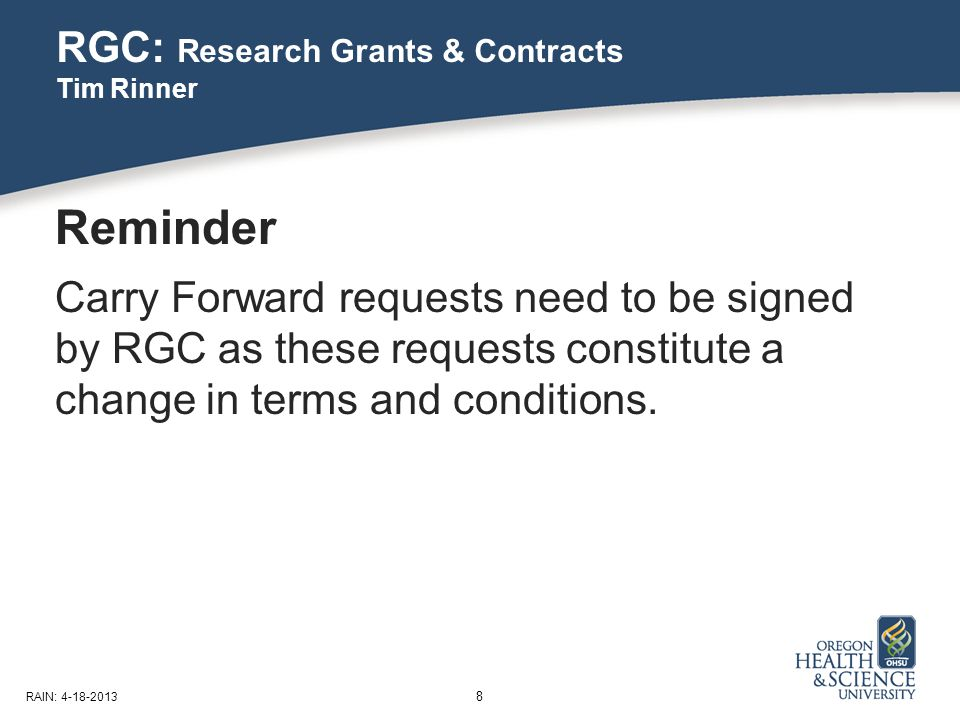 RGC: Research Grants & Contracts Tim Rinner 8 RAIN: 4-18-2013 Reminder Carry Forward requests need to be signed by RGC as these requests constitute a change in terms and conditions.