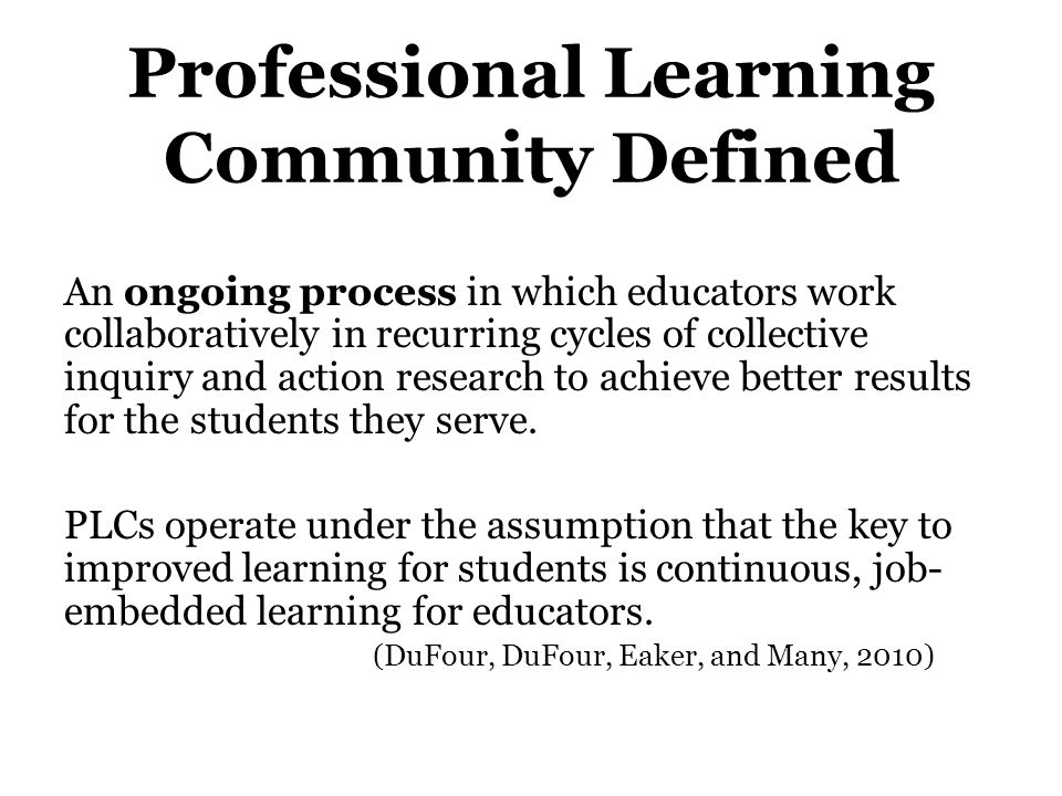Professional Learning Community Defined An ongoing process in which educators work collaboratively in recurring cycles of collective inquiry and actio