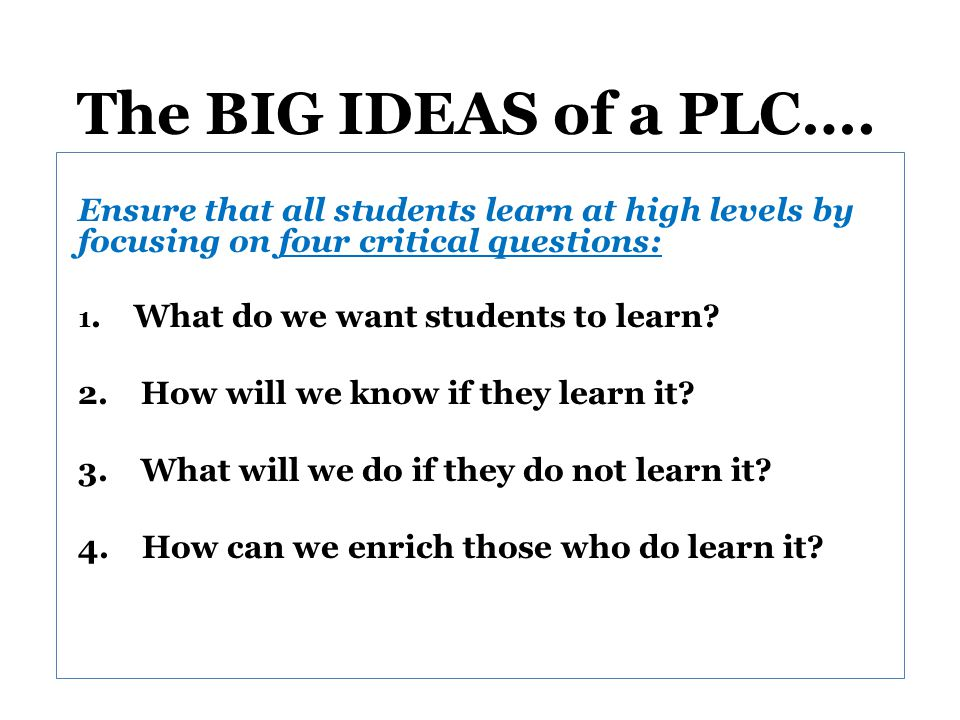 The BIG IDEAS of a PLC…. Ensure that all students learn at high levels by focusing on four critical questions: 1. What do we want students to learn? 2