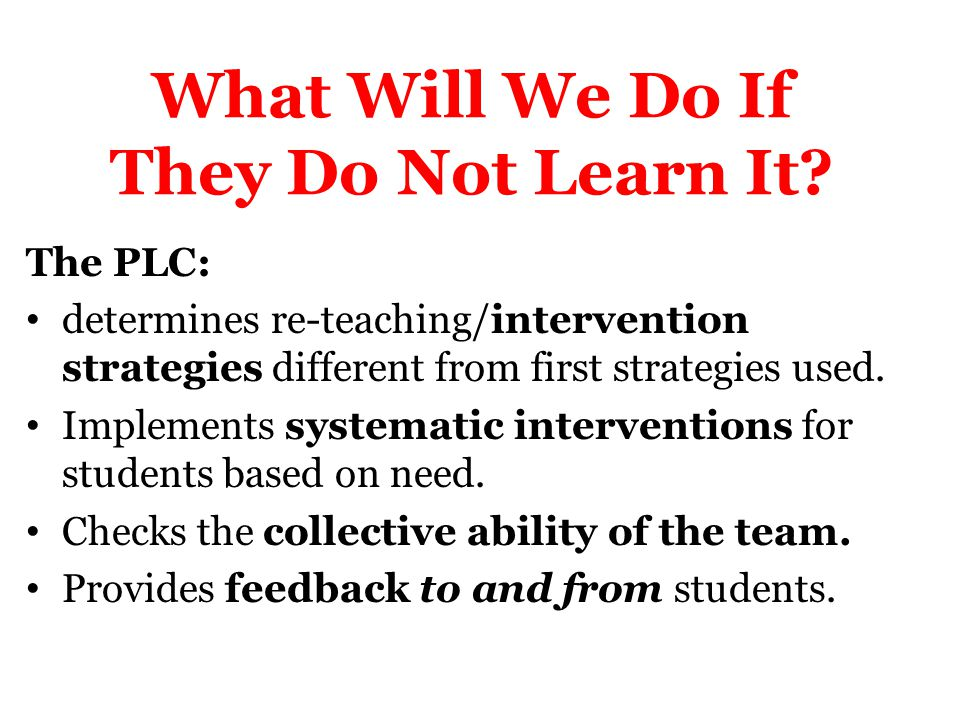 What Will We Do If They Do Not Learn It? The PLC: determines re-teaching/intervention strategies different from first strategies used. Implements syst