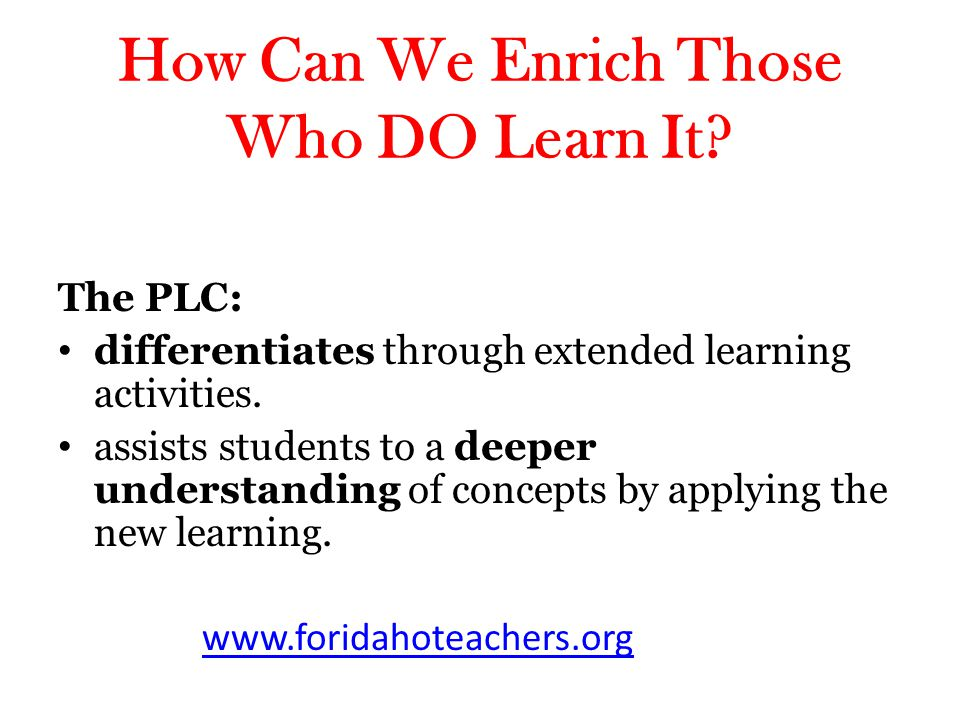 How Can We Enrich Those Who DO Learn It? The PLC: differentiates through extended learning activities. assists students to a deeper understanding of c