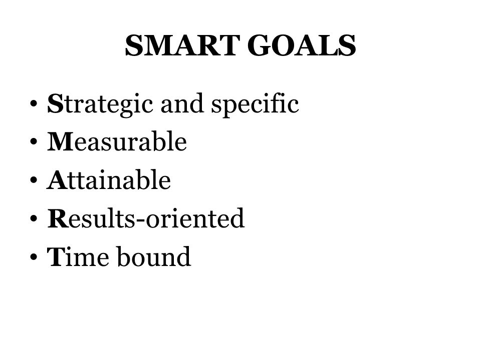 SMART GOALS Strategic and specific Measurable Attainable Results-oriented Time bound