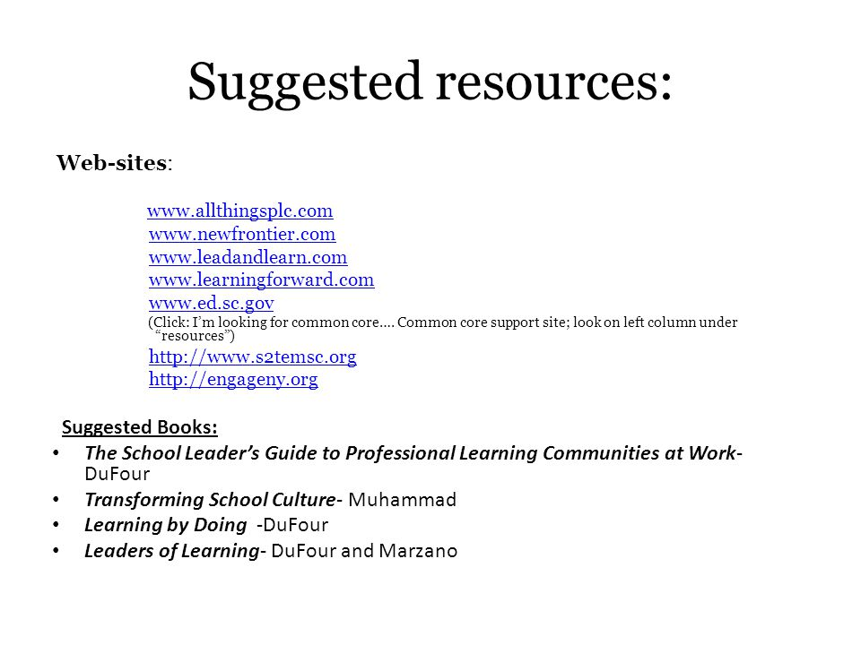Suggested resources: Web-sites: www.allthingsplc.com www.newfrontier.com www.leadandlearn.com www.learningforward.com www.ed.sc.gov (Click: I'm lookin