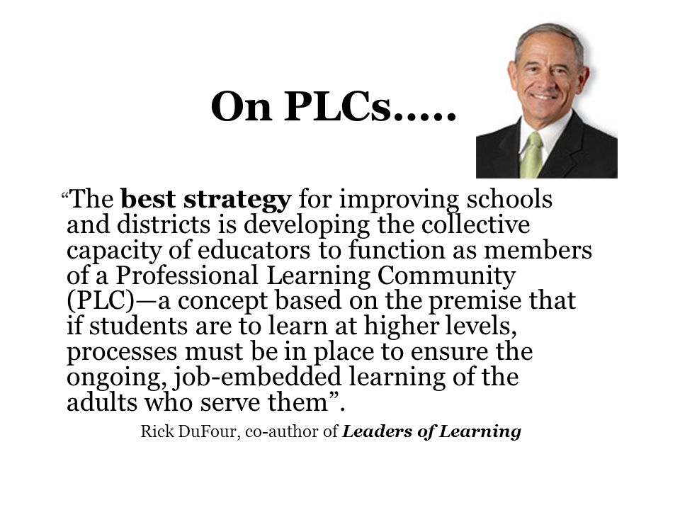"On PLCs….. "" The best strategy for improving schools and districts is developing the collective capacity of educators to function as members of a Prof"