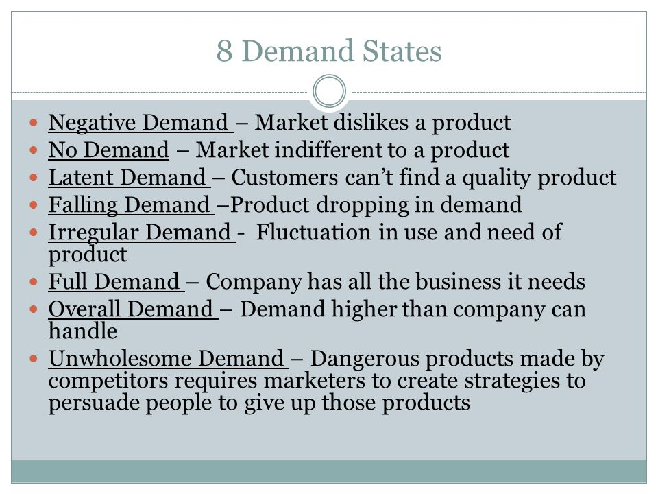 8 Demand States Negative Demand – Market dislikes a product No Demand – Market indifferent to a product Latent Demand – Customers can't find a quality product Falling Demand –Product dropping in demand Irregular Demand - Fluctuation in use and need of product Full Demand – Company has all the business it needs Overall Demand – Demand higher than company can handle Unwholesome Demand – Dangerous products made by competitors requires marketers to create strategies to persuade people to give up those products