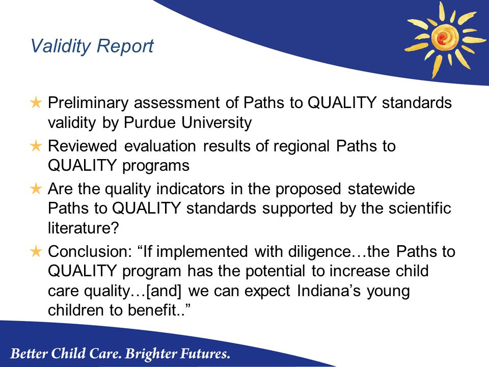 Validity Report ★ Preliminary assessment of Paths to QUALITY standards validity by Purdue University ★ Reviewed evaluation results of regional Paths to QUALITY programs ★ Are the quality indicators in the proposed statewide Paths to QUALITY standards supported by the scientific literature.