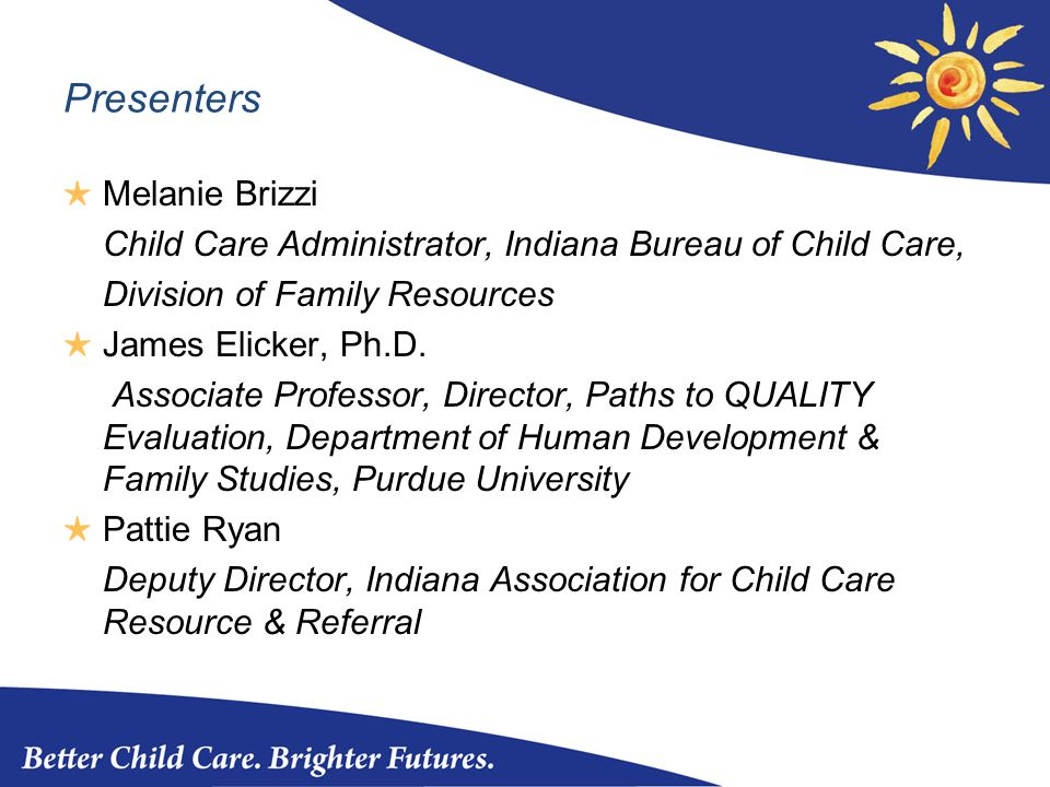 Presenters ★ Melanie Brizzi Child Care Administrator, Indiana Bureau of Child Care, Division of Family Resources ★ James Elicker, Ph.D.