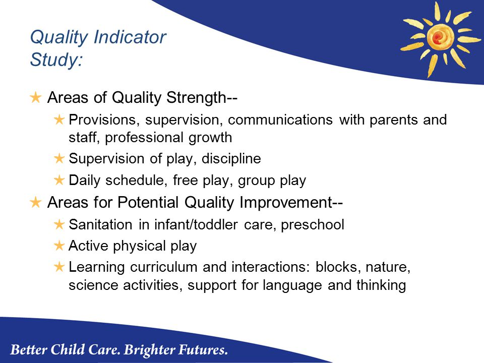 Quality Indicator Study: ★ Areas of Quality Strength-- ★ Provisions, supervision, communications with parents and staff, professional growth ★ Supervision of play, discipline ★ Daily schedule, free play, group play ★ Areas for Potential Quality Improvement-- ★ Sanitation in infant/toddler care, preschool ★ Active physical play ★ Learning curriculum and interactions: blocks, nature, science activities, support for language and thinking