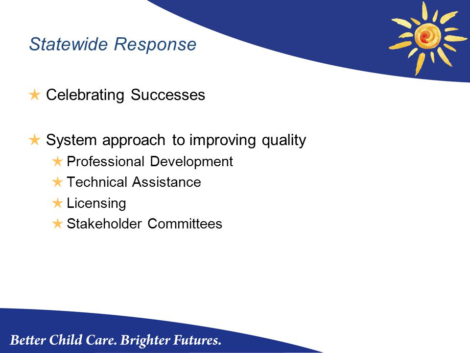 Statewide Response ★ Celebrating Successes ★ System approach to improving quality ★ Professional Development ★ Technical Assistance ★ Licensing ★ Stakeholder Committees