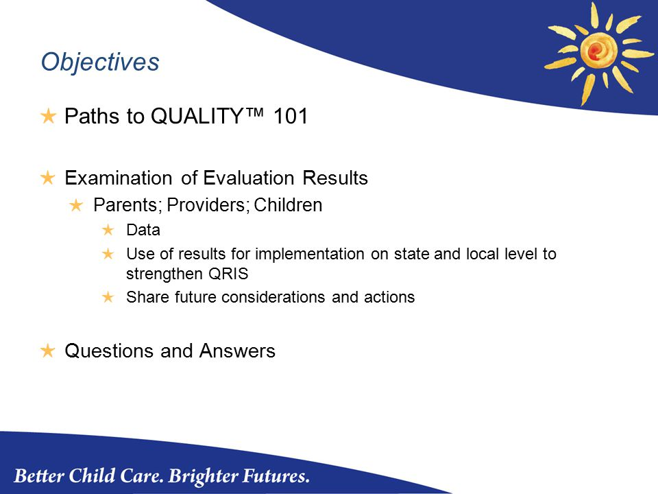 Objectives ★ Paths to QUALITY™ 101 ★ Examination of Evaluation Results ★ Parents; Providers; Children ★ Data ★ Use of results for implementation on state and local level to strengthen QRIS ★ Share future considerations and actions ★ Questions and Answers