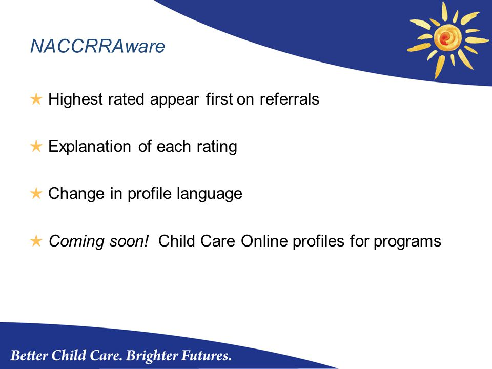 NACCRRAware ★ Highest rated appear first on referrals ★ Explanation of each rating ★ Change in profile language ★ Coming soon.