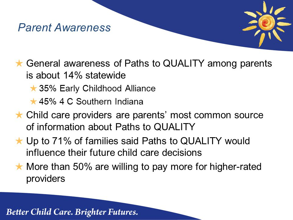 Parent Awareness ★ General awareness of Paths to QUALITY among parents is about 14% statewide ★ 35% Early Childhood Alliance ★ 45% 4 C Southern Indiana ★ Child care providers are parents' most common source of information about Paths to QUALITY ★ Up to 71% of families said Paths to QUALITY would influence their future child care decisions ★ More than 50% are willing to pay more for higher-rated providers