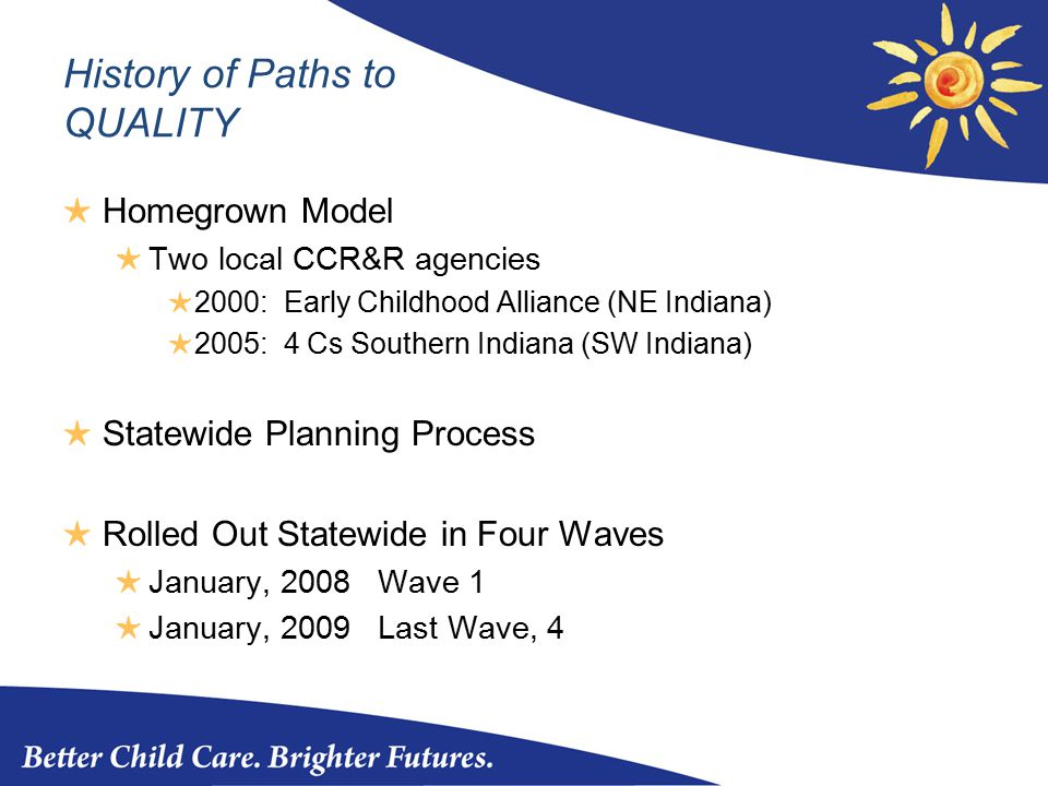 History of Paths to QUALITY ★ Homegrown Model ★ Two local CCR&R agencies ★ 2000: Early Childhood Alliance (NE Indiana) ★ 2005: 4 Cs Southern Indiana (SW Indiana) ★ Statewide Planning Process ★ Rolled Out Statewide in Four Waves ★ January, 2008 Wave 1 ★ January, 2009 Last Wave, 4