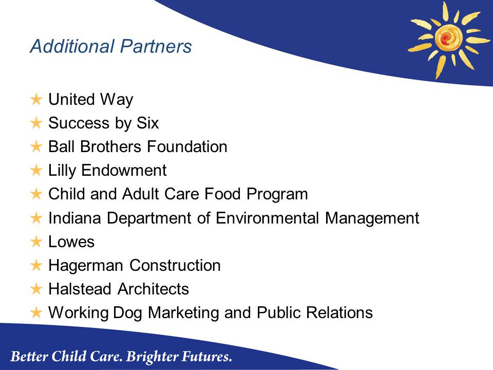 Additional Partners ★ United Way ★ Success by Six ★ Ball Brothers Foundation ★ Lilly Endowment ★ Child and Adult Care Food Program ★ Indiana Department of Environmental Management ★ Lowes ★ Hagerman Construction ★ Halstead Architects ★ Working Dog Marketing and Public Relations