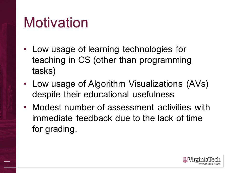Motivation Low usage of learning technologies for teaching in CS (other than programming tasks) Low usage of Algorithm Visualizations (AVs) despite their educational usefulness Modest number of assessment activities with immediate feedback due to the lack of time for grading.