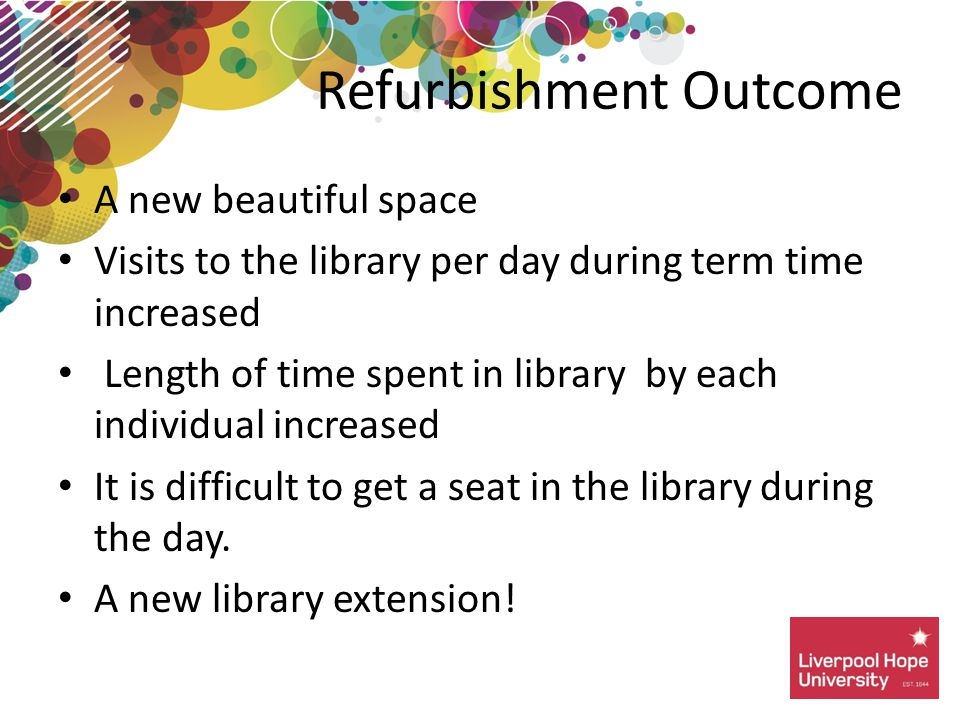Refurbishment Outcome A new beautiful space Visits to the library per day during term time increased Length of time spent in library by each individual increased It is difficult to get a seat in the library during the day.