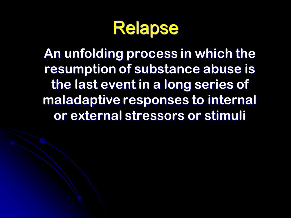 Relapse An unfolding process in which the resumption of substance abuse is the last event in a long series of maladaptive responses to internal or external stressors or stimuli