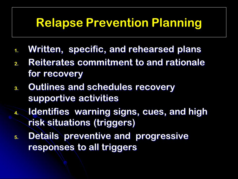 Relapse Prevention Planning 1. Written, specific, and rehearsed plans 2.