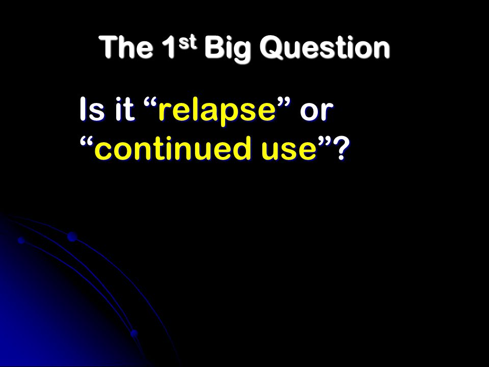 The 1 st Big Question Is it relapse or continued use
