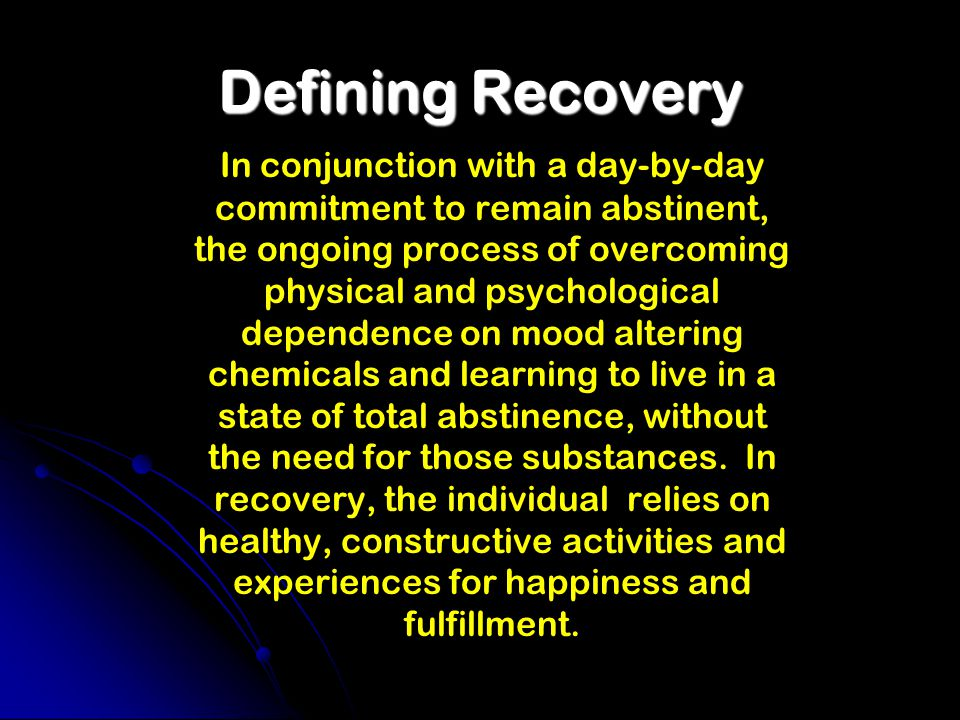 Defining Recovery In conjunction with a day-by-day commitment to remain abstinent, the ongoing process of overcoming physical and psychological dependence on mood altering chemicals and learning to live in a state of total abstinence, without the need for those substances.