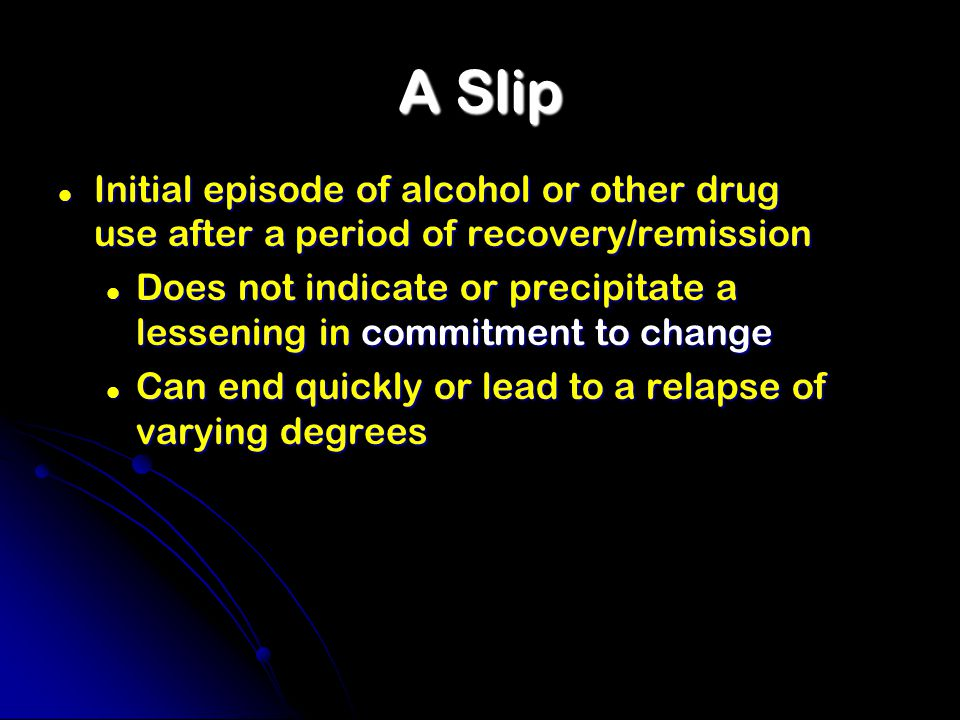 A Slip Initial episode of alcohol or other drug use after a period of recovery/remission Initial episode of alcohol or other drug use after a period of recovery/remission Does not indicate or precipitate a lessening in commitment to change Does not indicate or precipitate a lessening in commitment to change Can end quickly or lead to a relapse of varying degrees Can end quickly or lead to a relapse of varying degrees