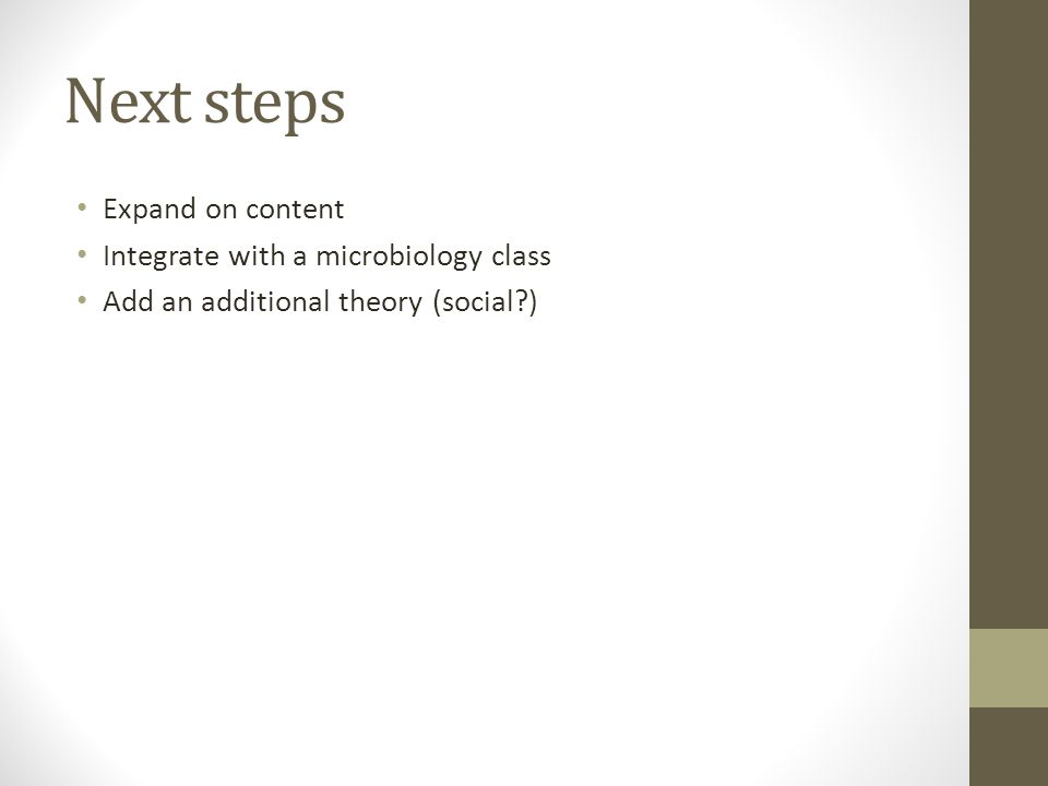 Next steps Expand on content Integrate with a microbiology class Add an additional theory (social )