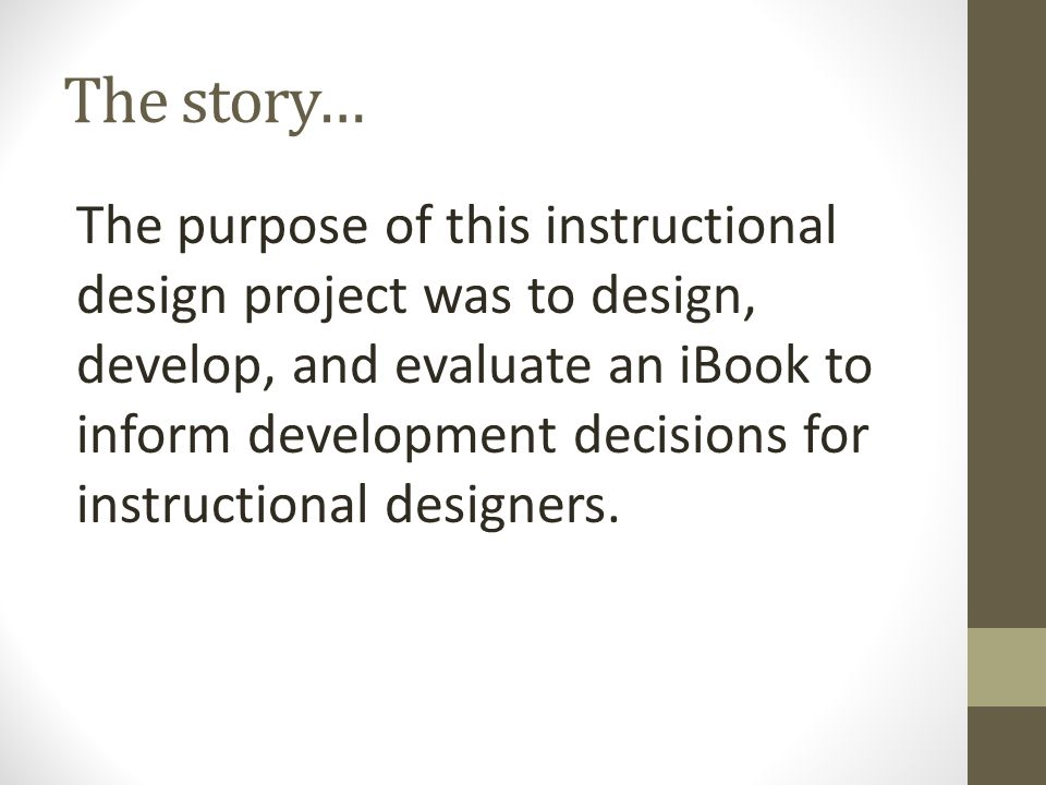 The story… The purpose of this instructional design project was to design, develop, and evaluate an iBook to inform development decisions for instructional designers.