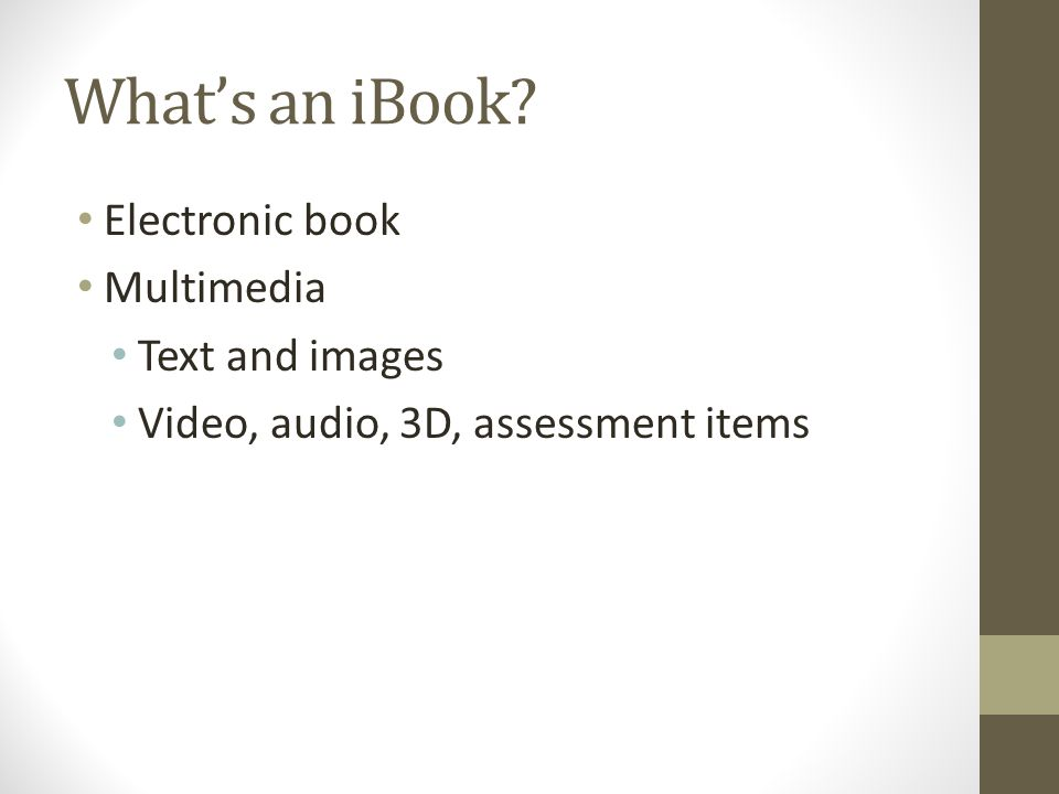 What's an iBook Electronic book Multimedia Text and images Video, audio, 3D, assessment items