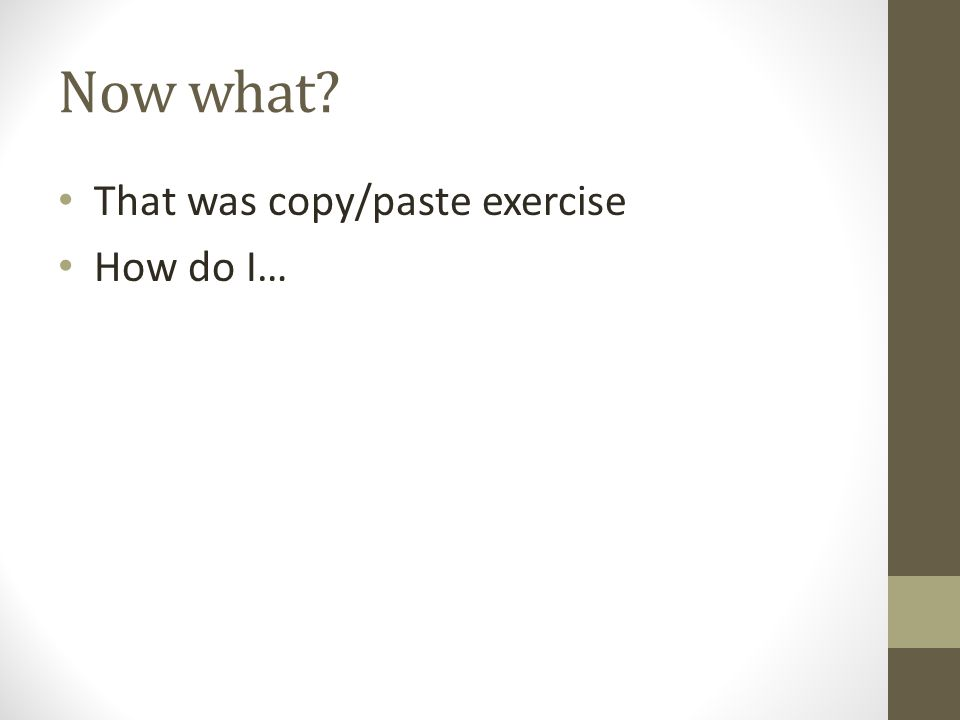 Now what That was copy/paste exercise How do I…