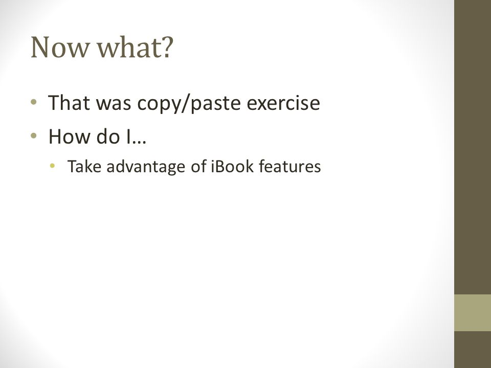 Now what That was copy/paste exercise How do I… Take advantage of iBook features