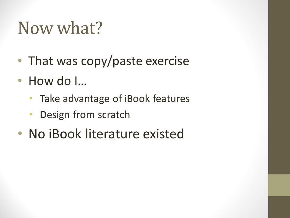 Now what? That was copy/paste exercise How do I… Take advantage of iBook features Design from scratch No iBook literature existed