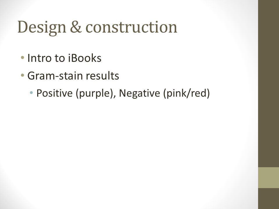 Design & construction Intro to iBooks Gram-stain results Positive (purple), Negative (pink/red)