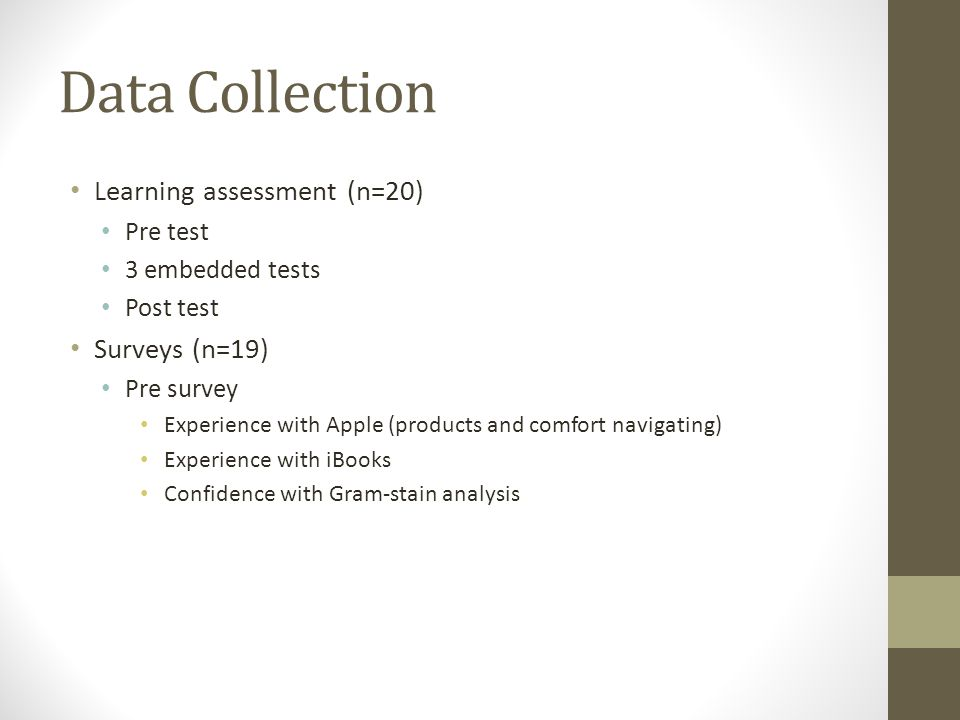 Data Collection Learning assessment (n=20) Pre test 3 embedded tests Post test Surveys (n=19) Pre survey Experience with Apple (products and comfort navigating) Experience with iBooks Confidence with Gram-stain analysis