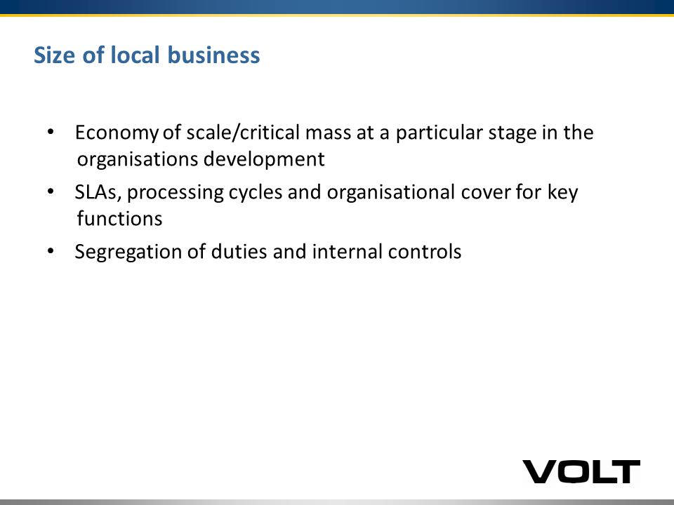 Size of local business Economy of scale/critical mass at a particular stage in the organisations development SLAs, processing cycles and organisational cover for key functions Segregation of duties and internal controls