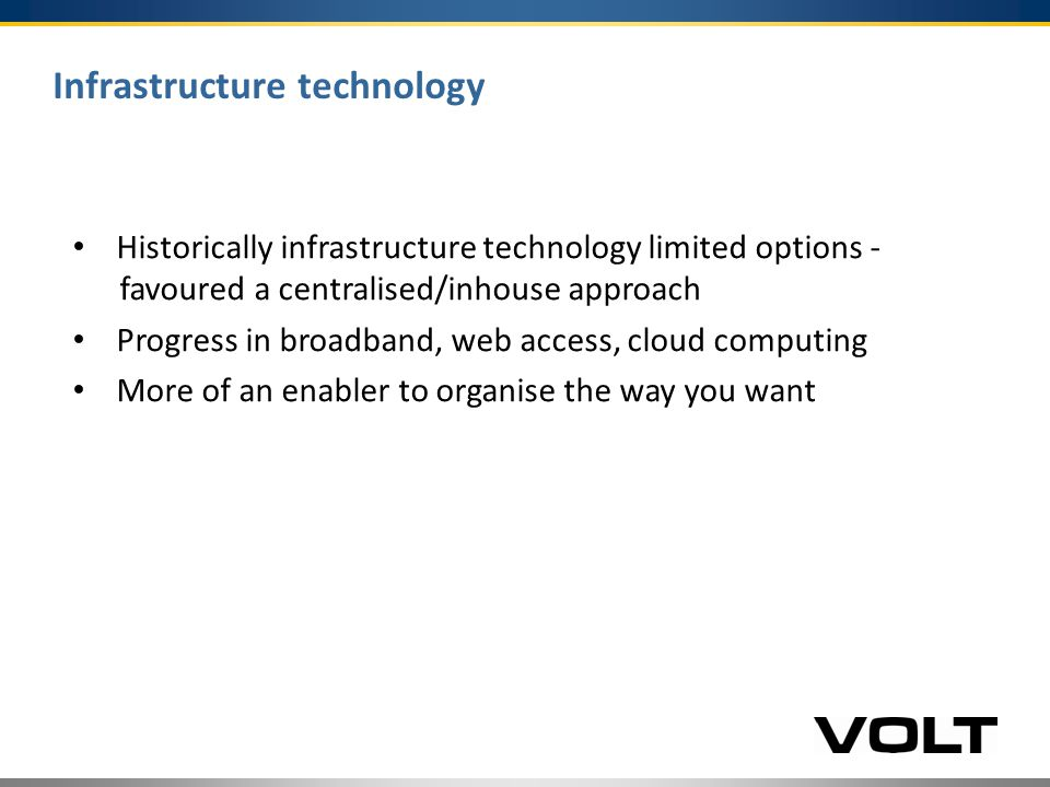 Infrastructure technology Historically infrastructure technology limited options - favoured a centralised/inhouse approach Progress in broadband, web access, cloud computing More of an enabler to organise the way you want