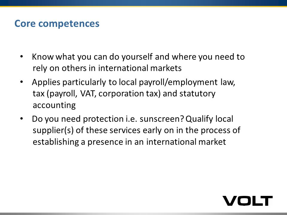 Core competences Know what you can do yourself and where you need to rely on others in international markets Applies particularly to local payroll/employment law, tax (payroll, VAT, corporation tax) and statutory accounting Do you need protection i.e.