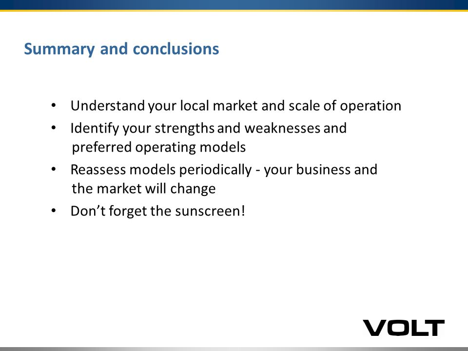Summary and conclusions Understand your local market and scale of operation Identify your strengths and weaknesses and preferred operating models Reassess models periodically - your business and the market will change Don't forget the sunscreen!
