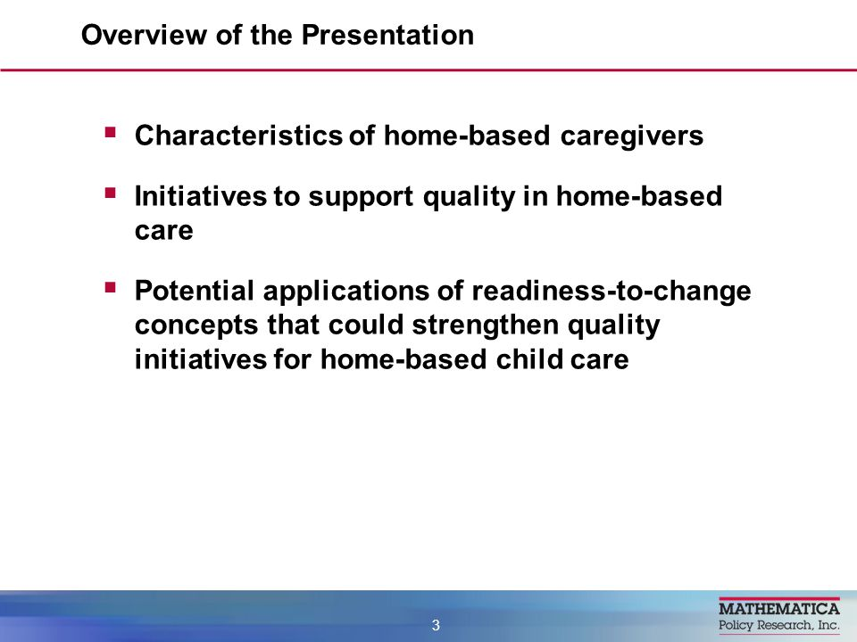  Characteristics of home-based caregivers  Initiatives to support quality in home-based care  Potential applications of readiness-to-change concepts that could strengthen quality initiatives for home-based child care Overview of the Presentation 3