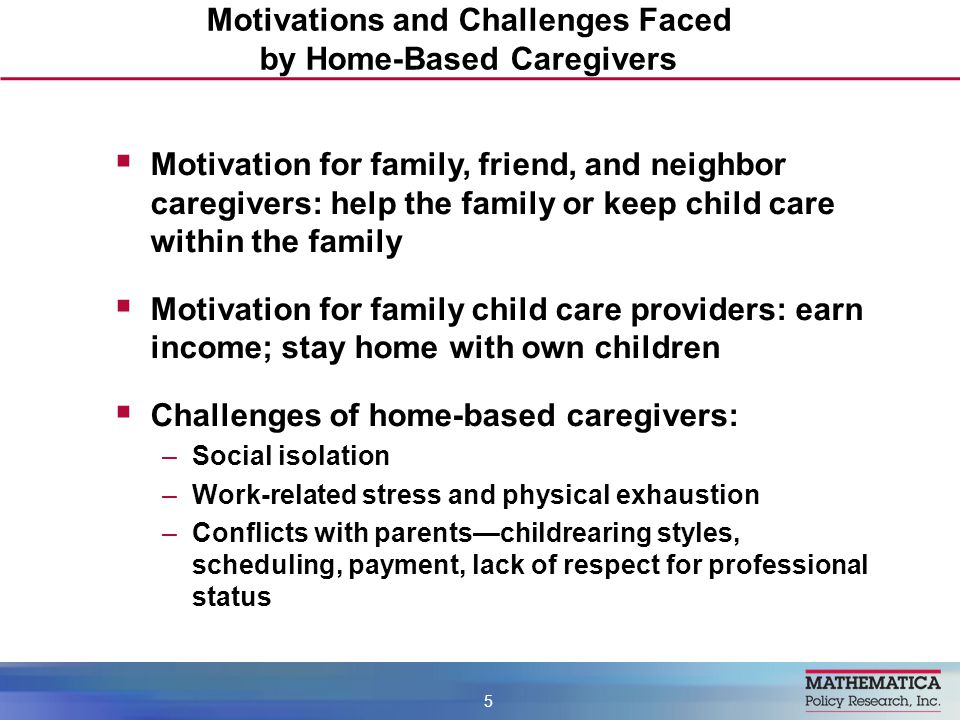  Motivation for family, friend, and neighbor caregivers: help the family or keep child care within the family  Motivation for family child care providers: earn income; stay home with own children  Challenges of home-based caregivers: –Social isolation –Work-related stress and physical exhaustion –Conflicts with parents—childrearing styles, scheduling, payment, lack of respect for professional status Motivations and Challenges Faced by Home-Based Caregivers 5
