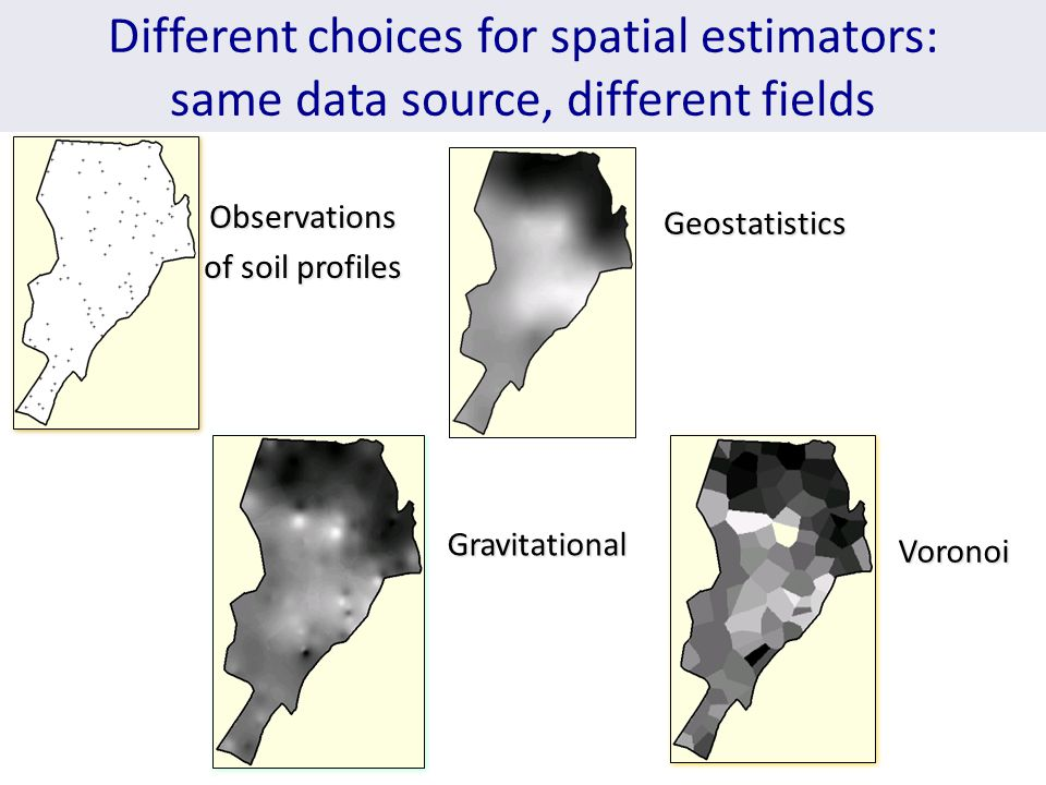 Different choices for spatial estimators: same data source, different fieldsObservations of soil profiles Geostatistics Gravitational Voronoi