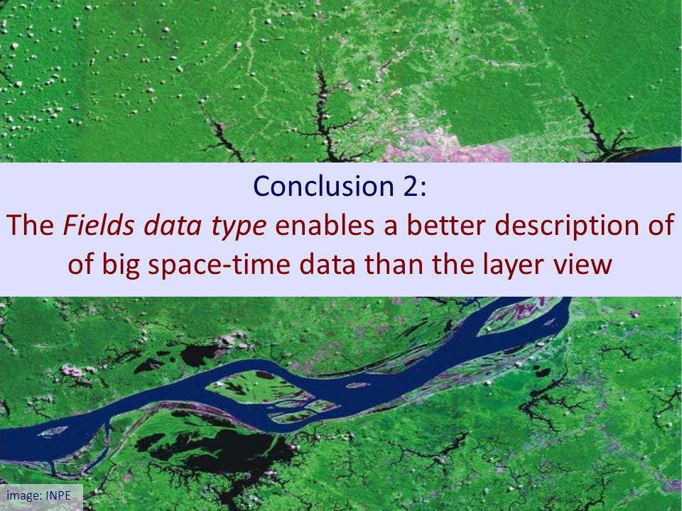 Conclusion 2: The Fields data type enables a better description of of big space-time data than the layer view image: INPE