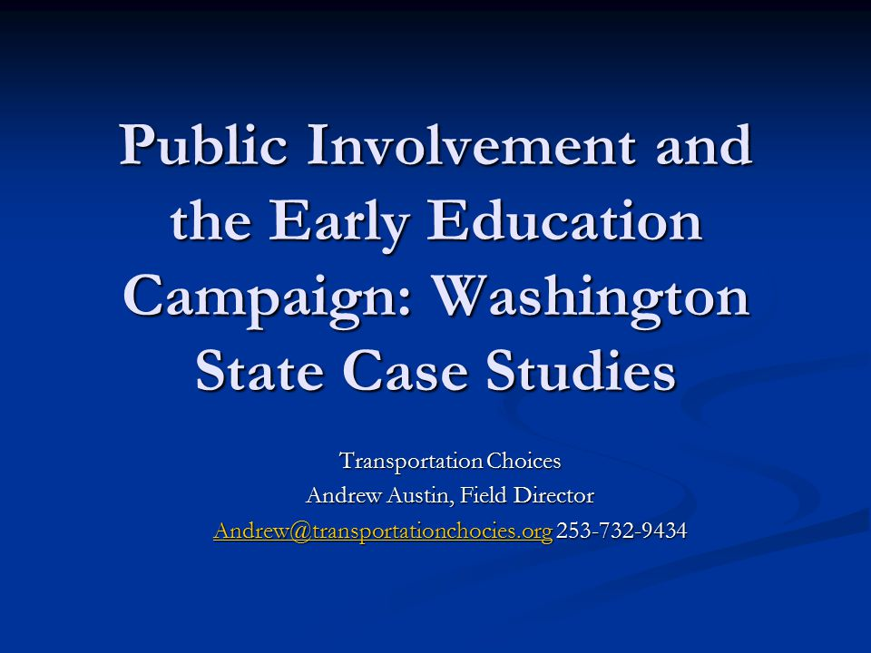 Public Involvement and the Early Education Campaign: Washington State Case Studies Transportation Choices Andrew Austin, Field Director Andrew@transpo