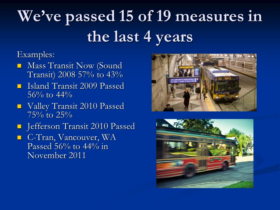 We've passed 15 of 19 measures in the last 4 years Examples: Mass Transit Now (Sound Transit) 2008 57% to 43% Mass Transit Now (Sound Transit) 2008 57% to 43% Island Transit 2009 Passed 56% to 44% Island Transit 2009 Passed 56% to 44% Valley Transit 2010 Passed 75% to 25% Valley Transit 2010 Passed 75% to 25% Jefferson Transit 2010 Passed Jefferson Transit 2010 Passed C-Tran, Vancouver, WA Passed 56% to 44% in November 2011 C-Tran, Vancouver, WA Passed 56% to 44% in November 2011