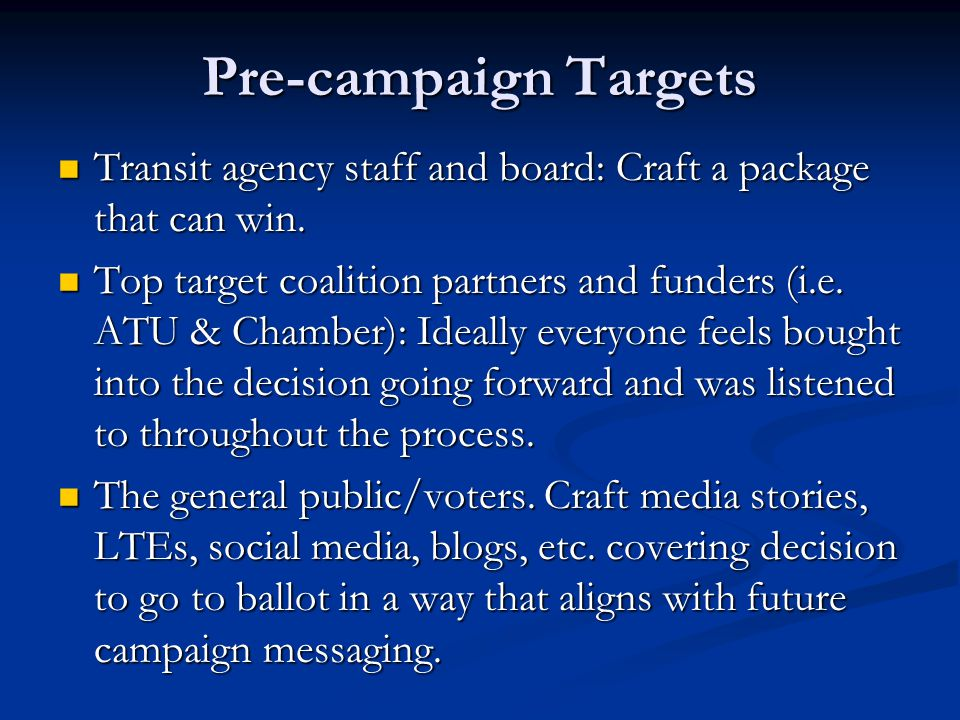 Pre-campaign Targets Transit agency staff and board: Craft a package that can win. Transit agency staff and board: Craft a package that can win. Top t