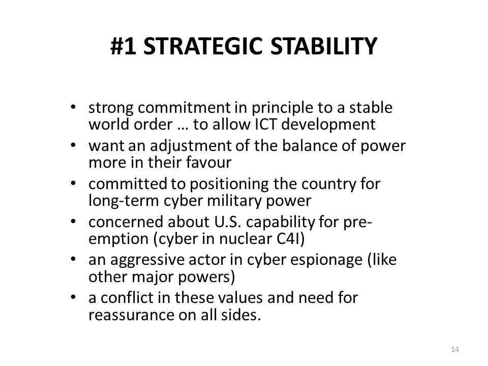#1 STRATEGIC STABILITY strong commitment in principle to a stable world order … to allow ICT development want an adjustment of the balance of power more in their favour committed to positioning the country for long-term cyber military power concerned about U.S.