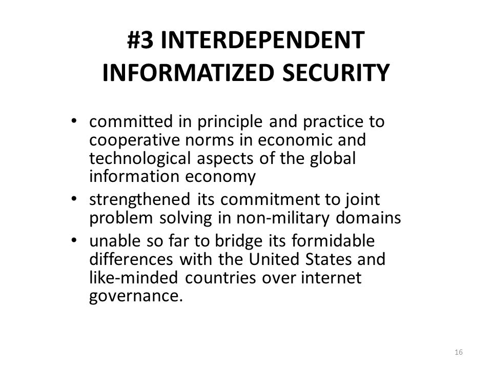 #3 INTERDEPENDENT INFORMATIZED SECURITY committed in principle and practice to cooperative norms in economic and technological aspects of the global information economy strengthened its commitment to joint problem solving in non-military domains unable so far to bridge its formidable differences with the United States and like-minded countries over internet governance.