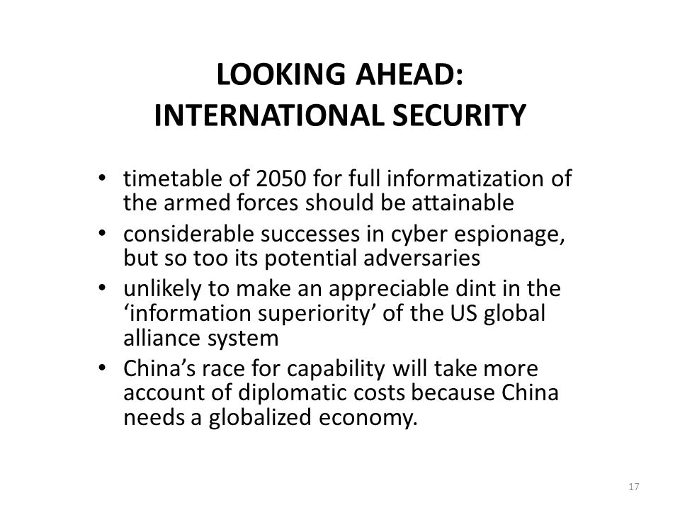 LOOKING AHEAD: INTERNATIONAL SECURITY timetable of 2050 for full informatization of the armed forces should be attainable considerable successes in cyber espionage, but so too its potential adversaries unlikely to make an appreciable dint in the 'information superiority' of the US global alliance system China's race for capability will take more account of diplomatic costs because China needs a globalized economy.
