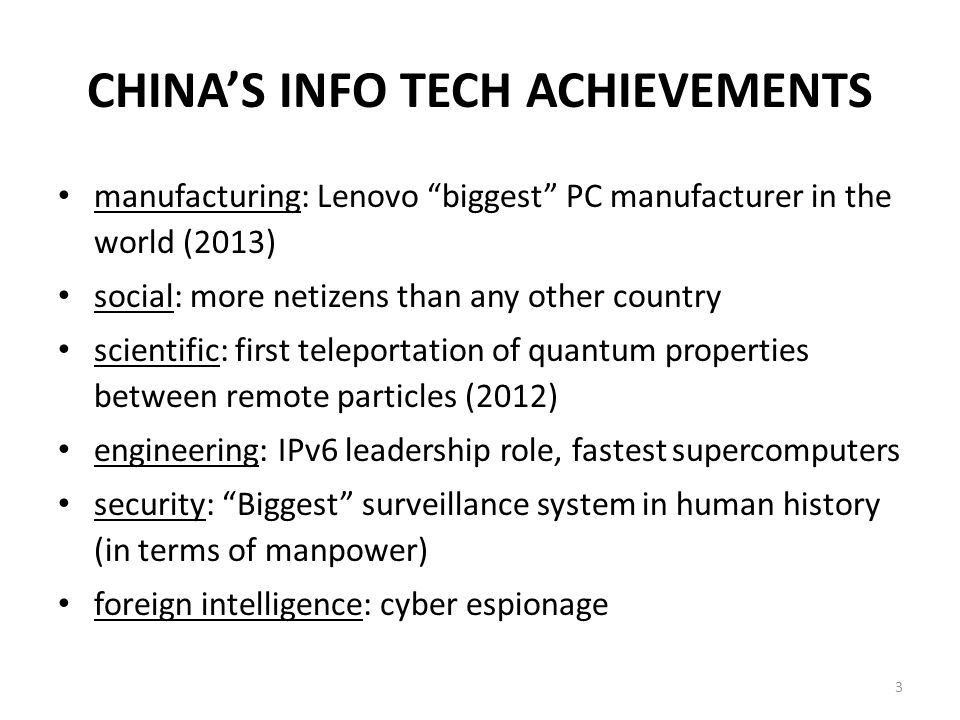 CHINA'S INFO TECH ACHIEVEMENTS manufacturing: Lenovo biggest PC manufacturer in the world (2013) social: more netizens than any other country scientific: first teleportation of quantum properties between remote particles (2012) engineering: IPv6 leadership role, fastest supercomputers security: Biggest surveillance system in human history (in terms of manpower) foreign intelligence: cyber espionage 3