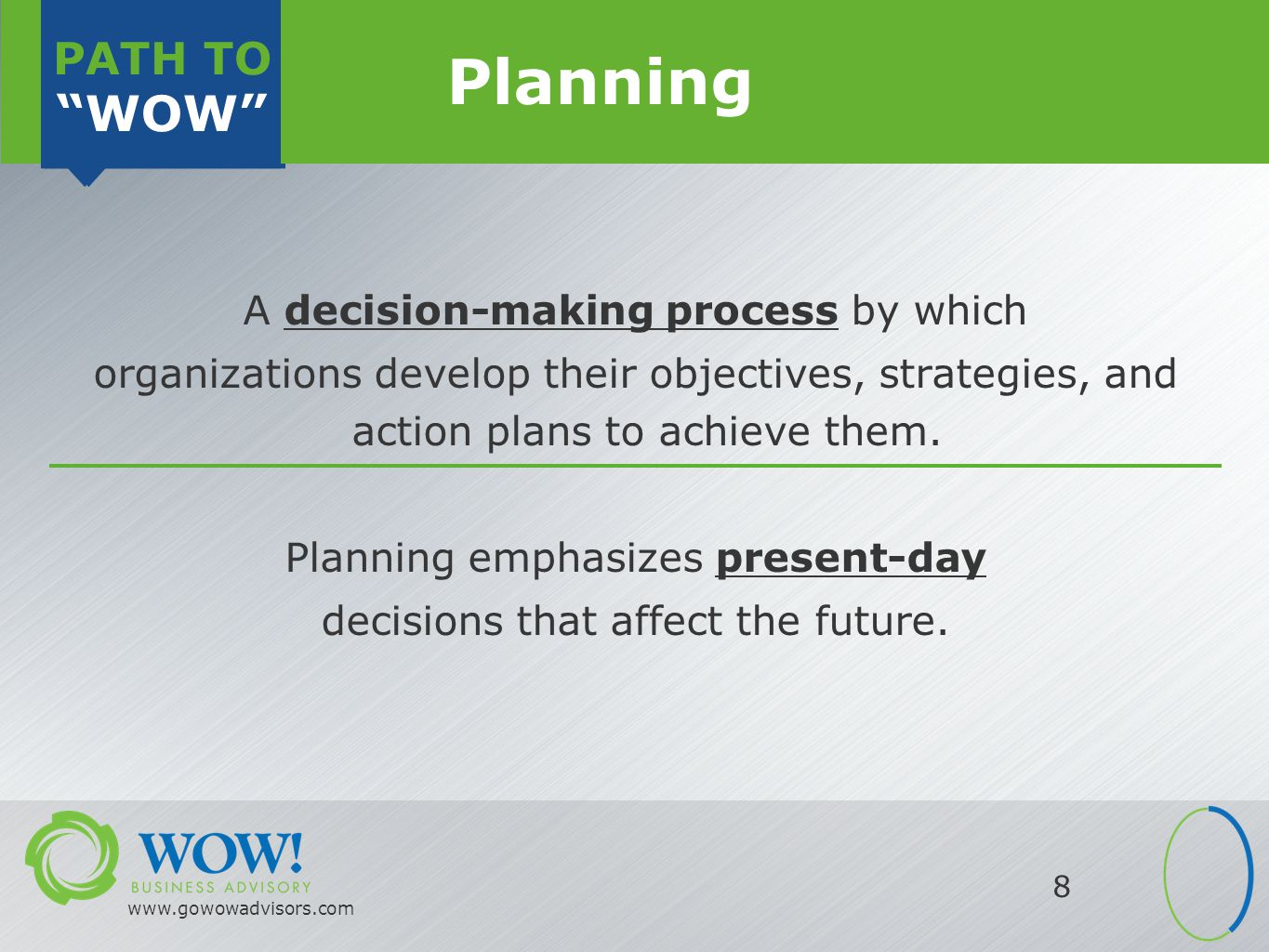 PATH TO WOW PATH TO WOW www.gowowadvisors.com 8 Planning A decision-making process by which organizations develop their objectives, strategies, and action plans to achieve them.