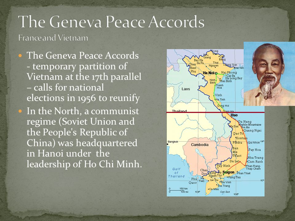The Geneva Peace Accords - temporary partition of Vietnam at the 17th parallel – calls for national elections in 1956 to reunify In the North, a communist regime (Soviet Union and the People s Republic of China) was headquartered in Hanoi under the leadership of Ho Chi Minh.